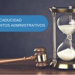 Caducidad de los procedimientos administrativos sancionadores: consideraciones generales